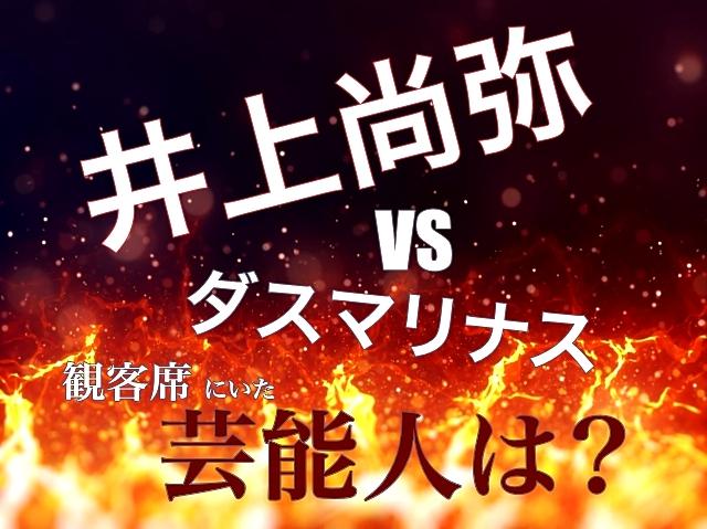 井上尚弥vsダスマリナス戦で観客席にいた芸能人は?